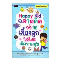 Happy Kid ฉลาดคิด : 99 วิธีเลี้ยงลูกให้ได้ดี มีความสุข